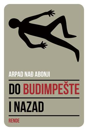 Do Budimpešte i nazad - Arpad Nadj Abonji | Rende