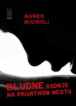Bludne radnje na privatnom mestu - Marko Misiroli | Rende
